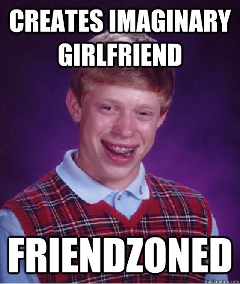 creates imaginary girlfriend friendzoned - Bad Luck Brian