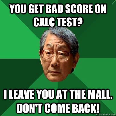 you get bad score on calc test i leave you at the mall don - High Expectations Asian Father