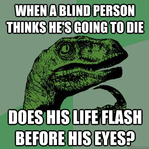 when a blind person thinks hes going to die does his life f - Philosoraptor