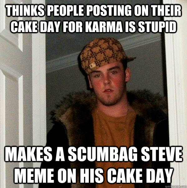 thinks people posting on their cake day for karma is stupid  - Scumbag Steve