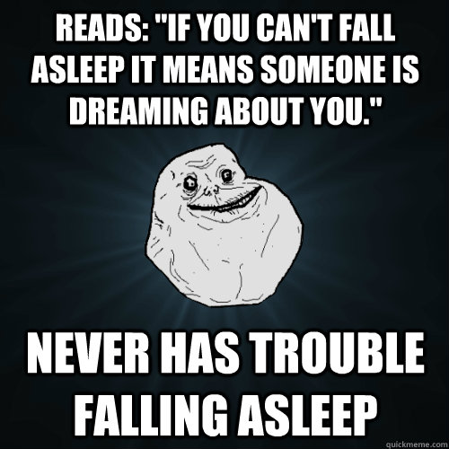reads if you cant fall asleep it means someone is dreamin - Forever Alone