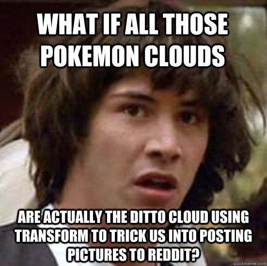 what if all those pokemon clouds are actually the ditto clou - conspiracy keanu