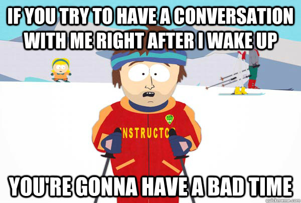 if you try to have a conversation with me right after i wake - Super Cool Ski Instructor