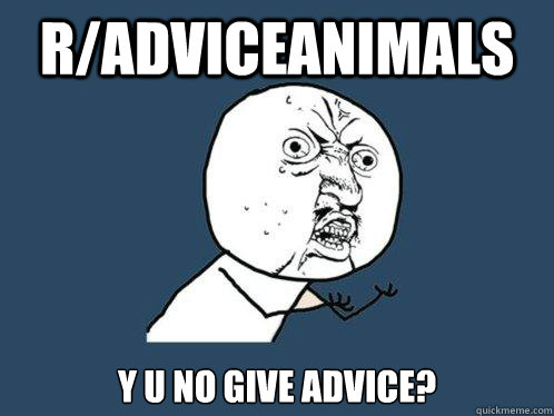 radviceanimals y u no give advice - Y U No