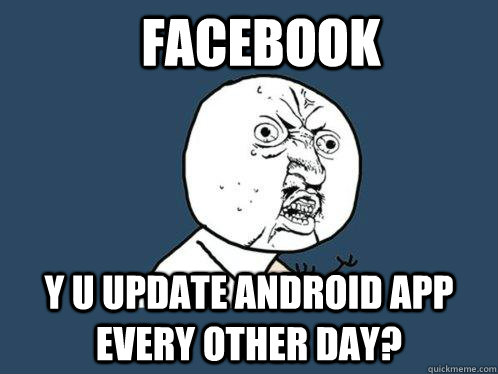 facebook y u update android app every other day - Y U No