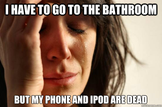 i have to go to the bathroom but my phone and ipod are dead - First World Problems
