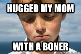 hugged my mom with a boner - I hate my life...