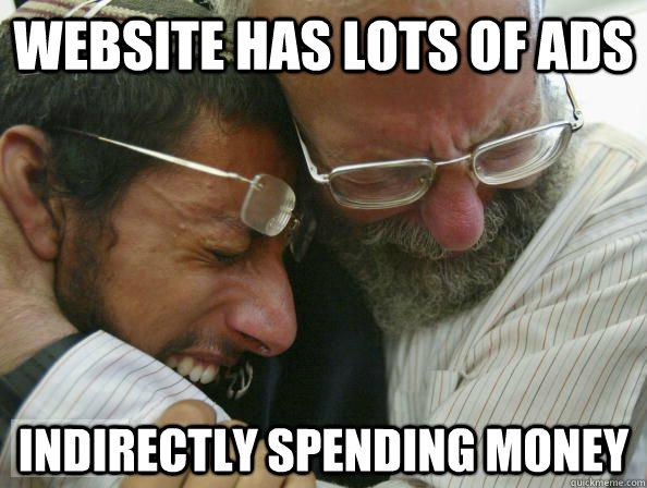 website has lots of ads indirectly spending money - First World Jewish Problems