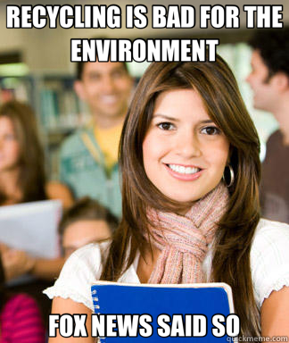 RECYCLING IS BAD FOR THE ENVIRONMENT FOX NEWS SAID SO - Sheltered College Freshman
