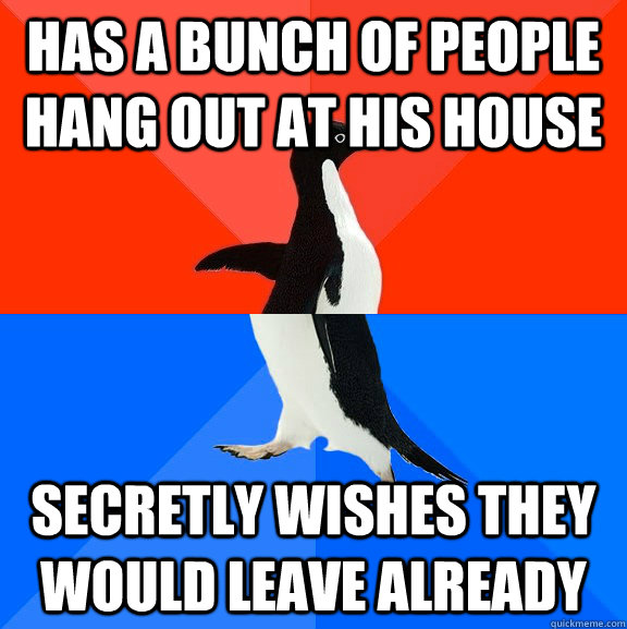 has a bunch of people hang out at his house secretly wishes  - Socially Awesome Awkward Penguin