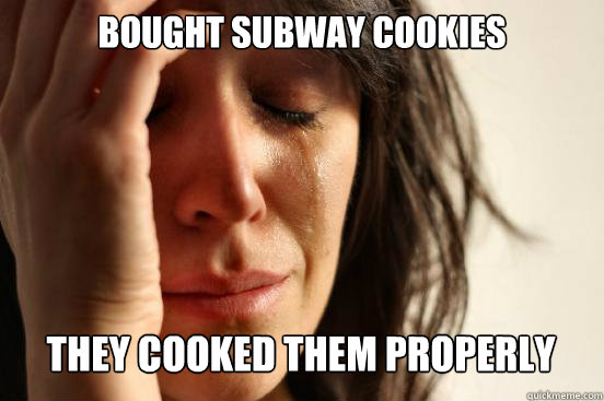 bought subway cookies they cooked them properly  - First World Problems