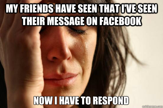 my friends have seen that ive seen their message on faceboo - First World Problems