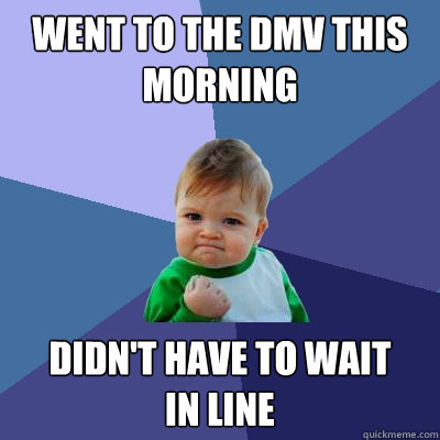 went to the dmv this morning didnt have to wait in line - Success Kid