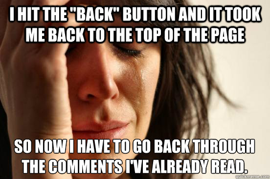i hit the back button and it took me back to the top of th - First World Problems