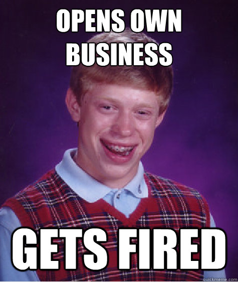 opens own business gets fired - Bad Luck Brian