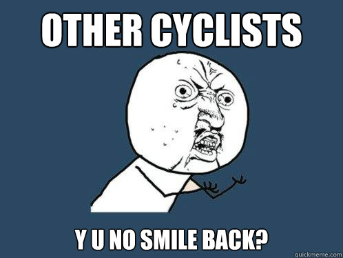 other cyclists y u no smile back - Y U No