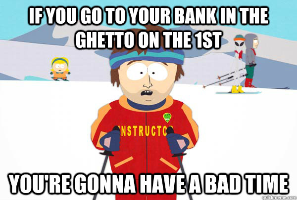 if you go to your bank in the ghetto on the 1st youre gonna - Super Cool Ski Instructor