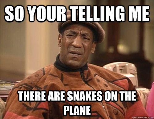 so your telling me there are snakes on the plane - Confounded Cosby