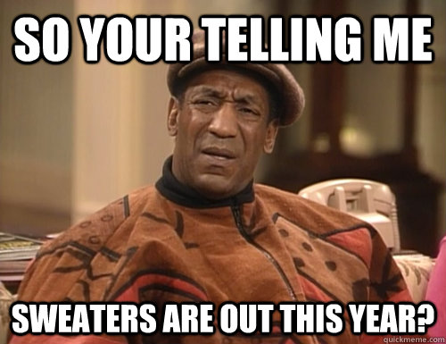 so your telling me sweaters are out this year - Confounded Cosby