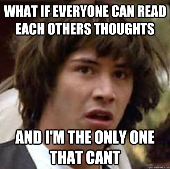 what if everyone can read each others thoughts and im the o - conspiracy keanu