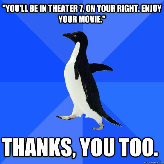 youll be in theater 7 on your right enjoy your movie t - Socially Awkward Penguin