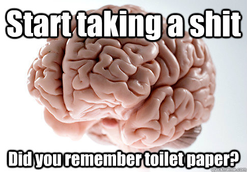 start taking a shit did you remember toilet paper  - Scumbag Brain