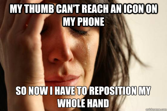 my thumb cant reach an icon on my phone so now i have to re - First World Problems