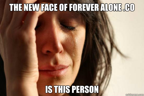 the new face of forever alone co is this person - First World Problems