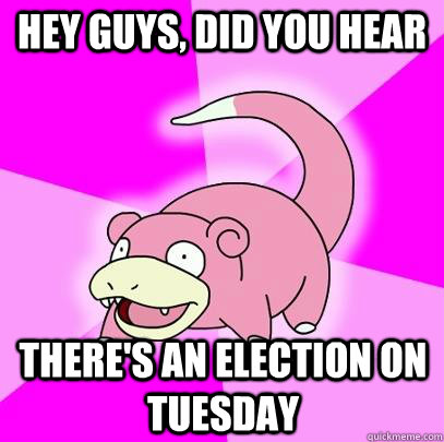 hey guys did you hear theres an election on tuesday - Slowpoke
