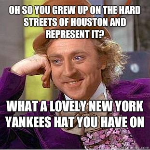 Oh so you grew up on the hard Streets of Houston and represe - Condescending Wonka