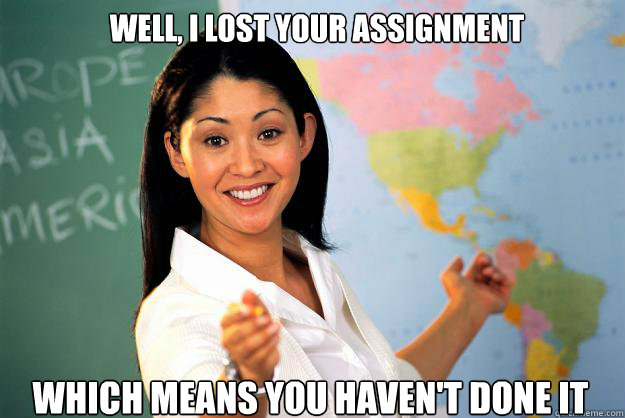 well i lost your assignment which means you havent done it - Unhelpful High School Teacher