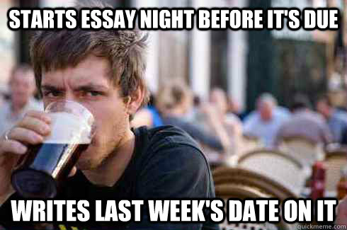 starts essay night before its due writes last weeks date o - Lazy College Senior