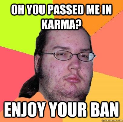 oh you passed me in karma enjoy your ban - Butthurt Dweller