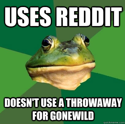 uses reddit doesnt use a throwaway for gonewild - Foul Bachelor Frog