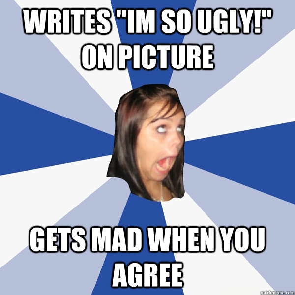 writes im so ugly on picture gets mad when you agree - Annoying Facebook Girl