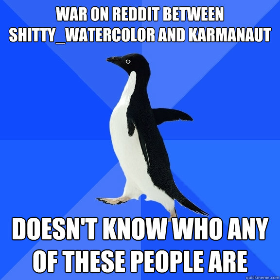 war on reddit between shittywatercolor and karmanaut doesn - Socially Awkward Penguin