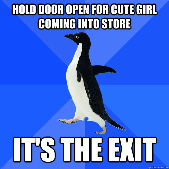 hold door open for cute girl coming into store its the exit - Socially Awkward Penguin