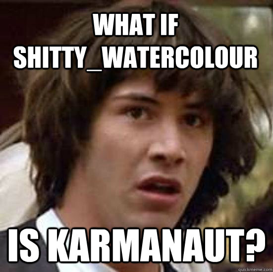 what if shittywatercolour is karmanaut - conspiracy keanu
