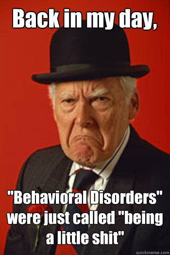 back in my day behavioral disorders were just called bei - Pissed old guy