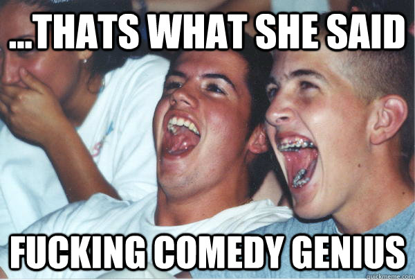 thats what she said fucking comedy genius - Immature High Schoolers