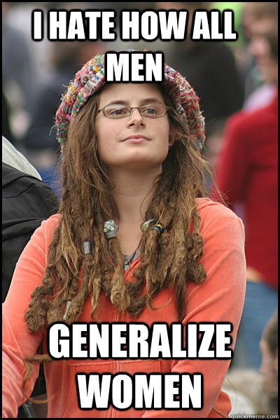 i hate how all men generalize women - College Liberal
