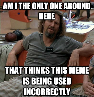 am i the only one around here that thinks this meme is being - The Dude