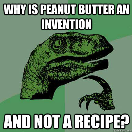 why is peanut butter an invention and not a recipe - Philosoraptor