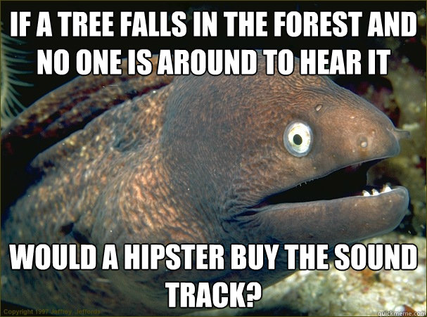 if a tree falls in the forest and no one is around to hear i - Bad Joke Eel