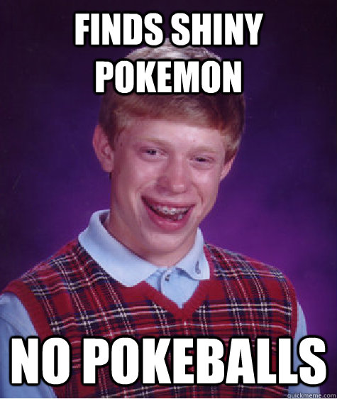 finds shiny pokemon no pokeballs - Bad Luck Brian
