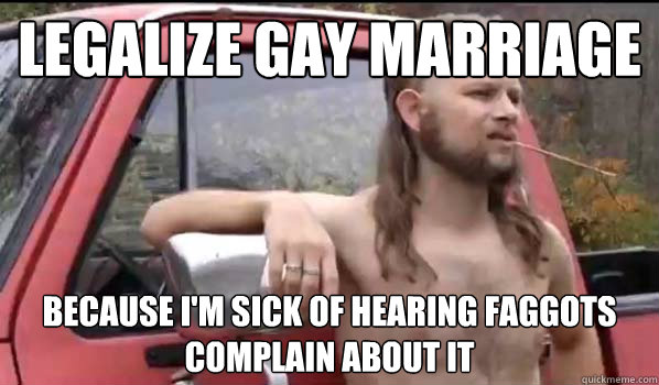 legalize gay marriage because im sick of hearing faggots co - Almost Politically Correct Redneck