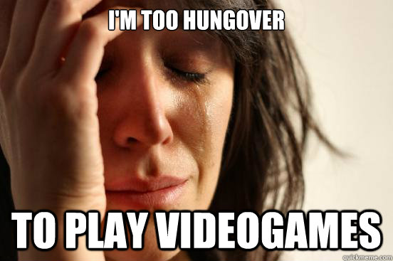 im too hungover to play videogames - First World Problems