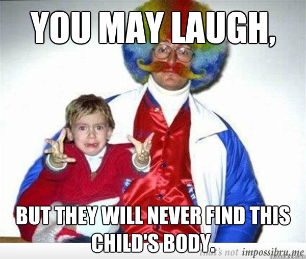 you may laugh but they will never find this childs body -