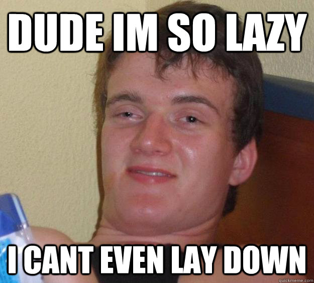 dude im so lazy i cant even lay down - 10 Guy