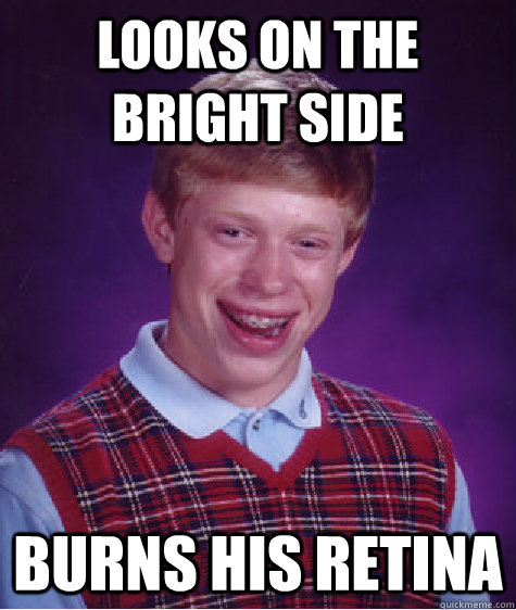 looks on the bright side burns his retina - Bad Luck Brian